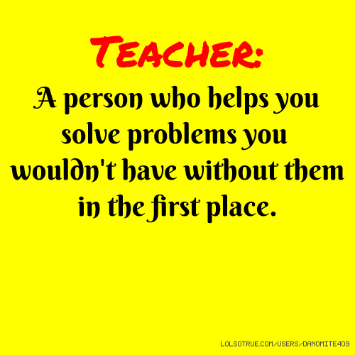 Teacher: A person who helps you solve problems you wouldn't have without them in the first place.