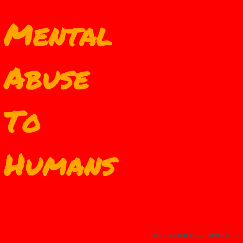 Mental Abuse To Humans
