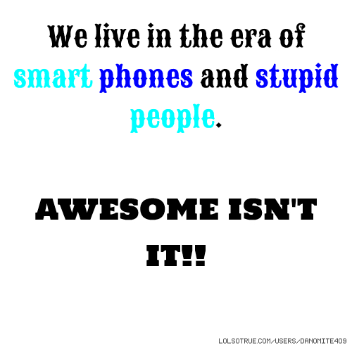 We live in the era of smart phones and stupid people. AWESOME ISN'T IT!!