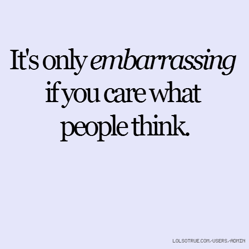 It's only embarrassing if you care what people think.