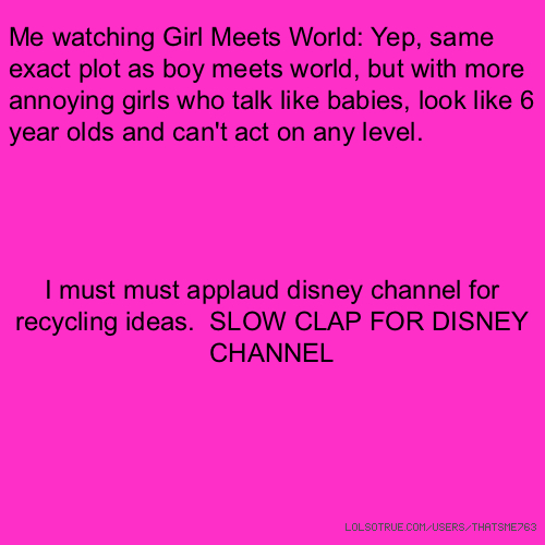Me watching Girl Meets World: Yep, same exact plot as boy meets world, but with more annoying girls who talk like babies, look like 6 year olds and can't act on any level. I must must applaud disney channel for recycling ideas. SLOW CLAP FOR DISNEY CHANNEL 👐👏👐👏👐👏👐👏