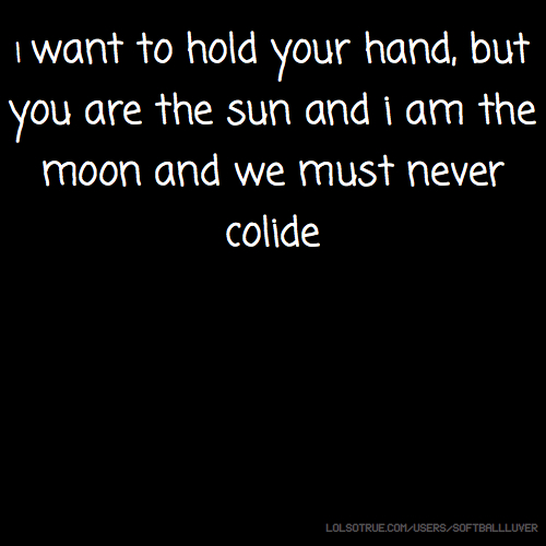 I want to hold your hand, but you are the sun and i am the moon and we must never colide