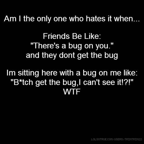"Am I the only one who hates it when... Friends Be Like: ""There's a bug on you."" and they dont get the bug Im sitting here with a bug on me like: ""B*tch get the bug,I can't see it!?!"" WTF"