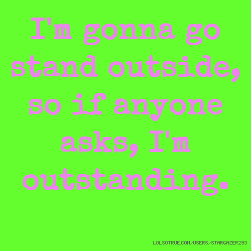 I'm gonna go stand outside, so if anyone asks, I'm outstanding.