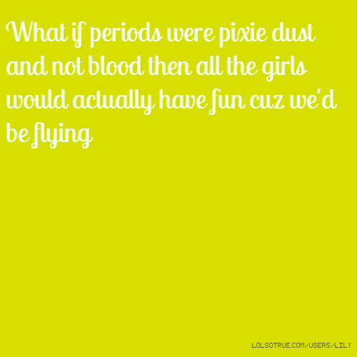 What if periods were pixie dust and not blood then all the girls would actually have fun cuz we'd be flying