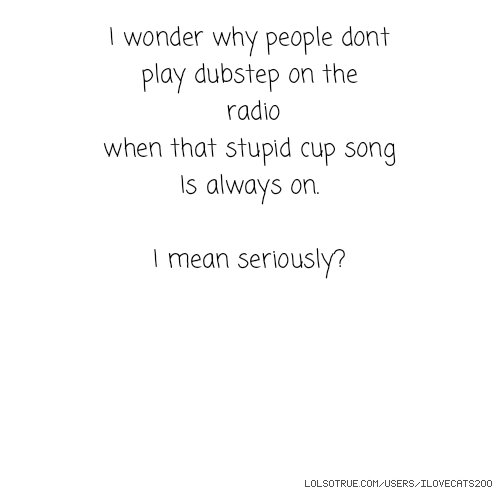 I wonder why people dont play dubstep on the radio when that stupid cup song Is always on. I mean seriously?