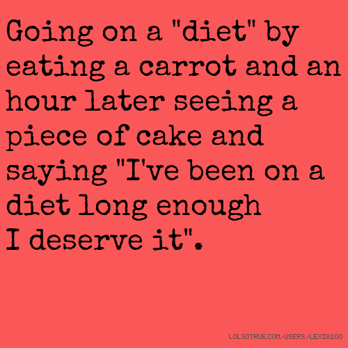 "Going on a ""diet"" by eating a carrot and an hour later seeing a piece of cake and saying ""I've been on a diet long enough I deserve it""."