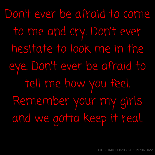Don't ever be afraid to come to me and cry. Don't ever hesitate to look me in the eye. Don't ever be afraid to tell me how you feel. Remember your my girls and we gotta keep it real.