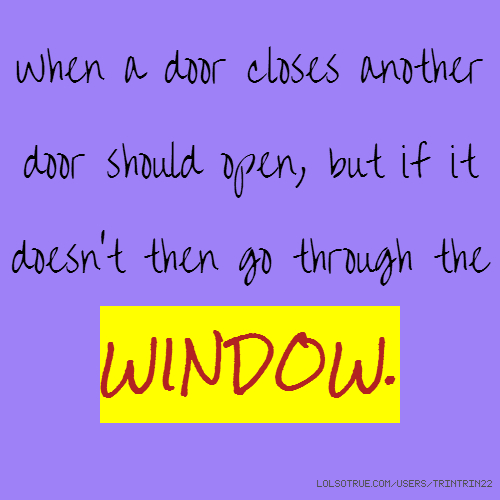 When a door closes another door should open, but if it doesn't then go through the WINDOW.