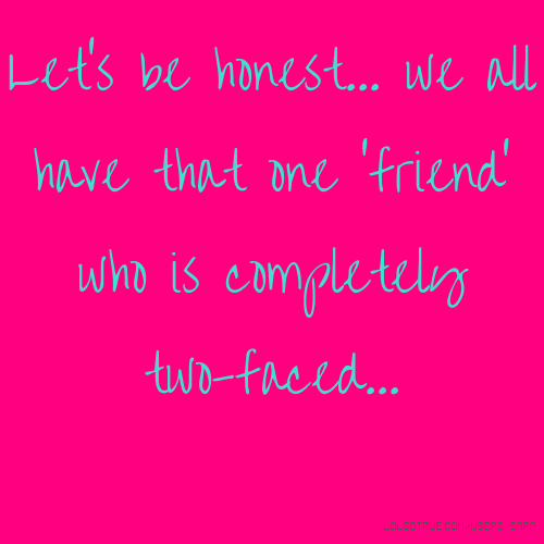 Let's be honest... we all have that one 'friend' who is completely two-faced...