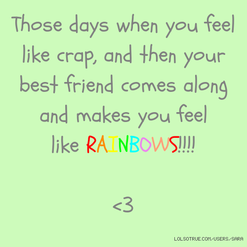 Those days when you feel like crap, and then your best friend comes along and makes you feel like RAINBOWS!!!! <3