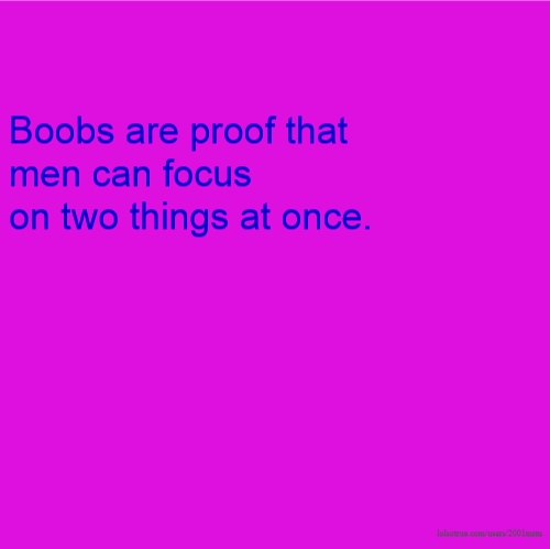 Boobs are proof that men can focus on two things at once.