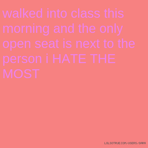 walked into class this morning and the only open seat is next to the person i HATE THE MOST