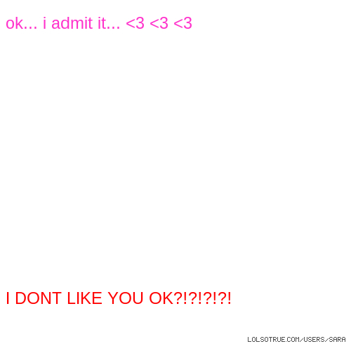 ok... i admit it... <3 <3 <3 I DONT LIKE YOU OK?!?!?!?!