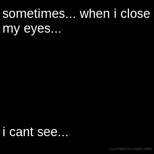 sometimes... when i close my eyes... i cant see...