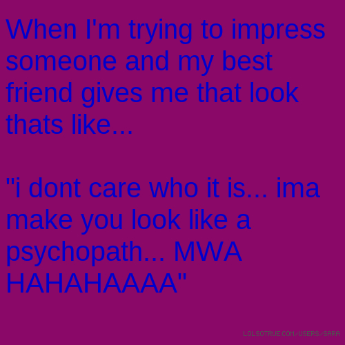 """When I'm trying to impress someone and my best friend gives me that look thats like... """"i dont care who it is... ima make you look like a psychopath... MWA HAHAHAAAA"""""""