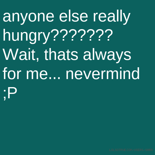 anyone else really hungry??????? Wait, thats always for me... nevermind ;P