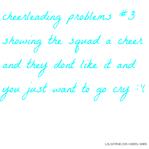 cheerleading problems #3 showing the squad a cheer and they dont like it and you just want to go cry :'(