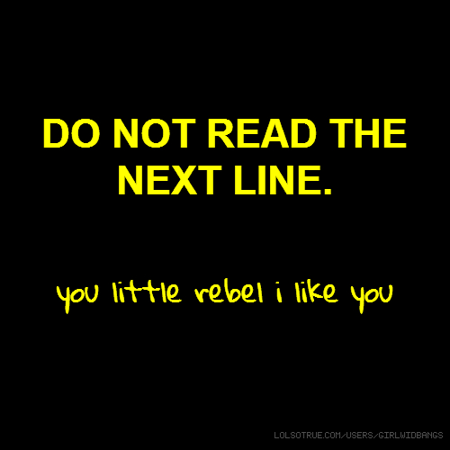 DO NOT READ THE NEXT LINE. you little rebel i like you