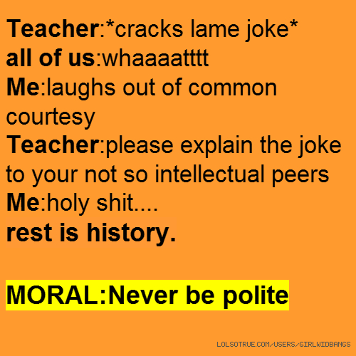 Teacher:*cracks lame joke* all of us:whaaaatttt Me:laughs out of common courtesy Teacher:please explain the joke to your not so intellectual peers Me:holy shit.... rest is history. MORAL:Never be polite
