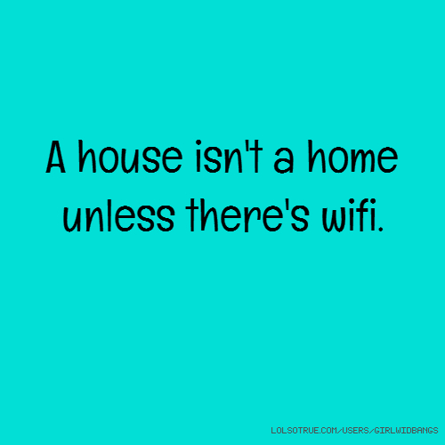 A house isn't a home unless there's wifi.
