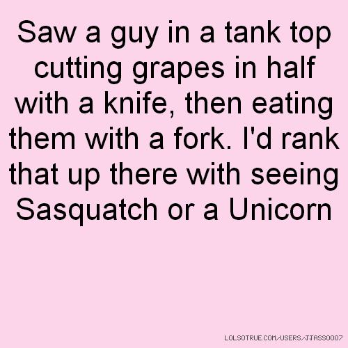 Saw a guy in a tank top cutting grapes in half with a knife, then eating them with a fork. I'd rank that up there with seeing Sasquatch or a Unicorn