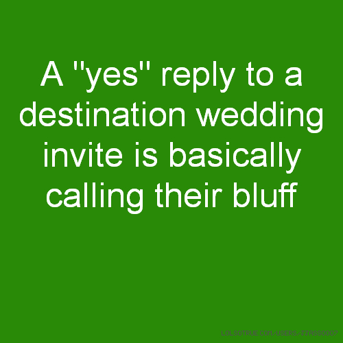 "A ""yes"" reply to a destination wedding invite is basically calling their bluff"