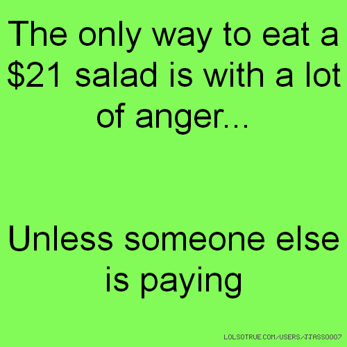 The only way to eat a $21 salad is with a lot of anger... Unless someone else is paying
