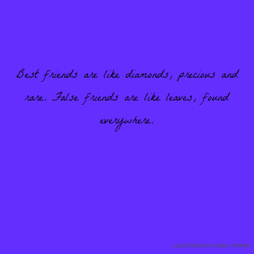 Best friends are like diamonds, precious and rare. False friends are like leaves, found everywhere.