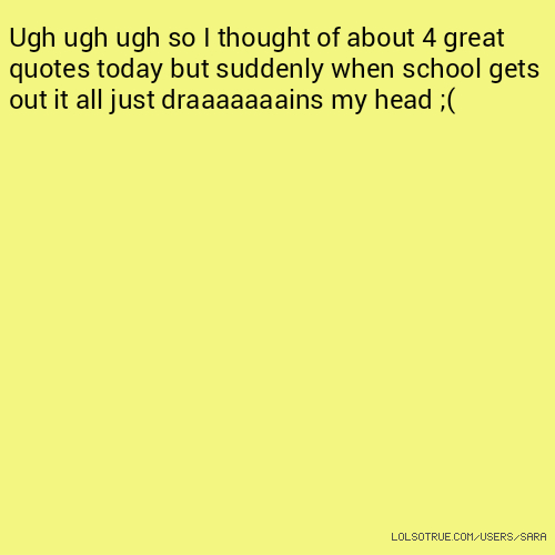 Ugh ugh ugh so I thought of about 4 great quotes today but suddenly when school gets out it all just draaaaaaains my head ;(
