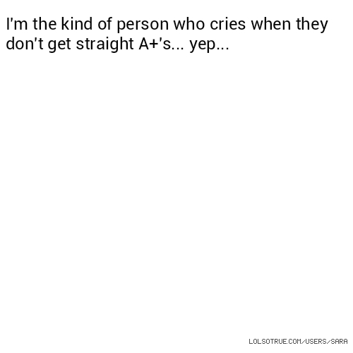I'm the kind of person who cries when they don't get straight A+'s... yep...