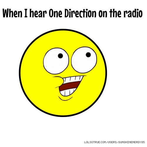 When I hear One Direction on the radio