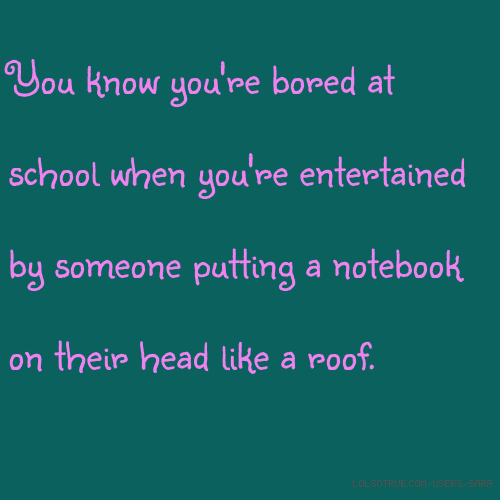You know you're bored at school when you're entertained by someone putting a notebook on their head like a roof.