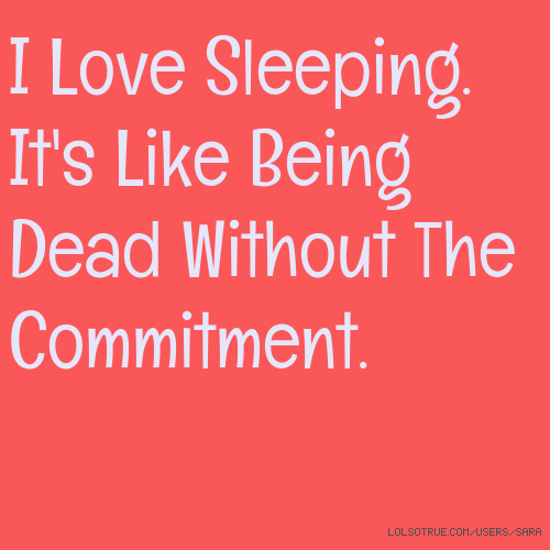 I Love Sleeping. It's Like Being Dead Without The Commitment.