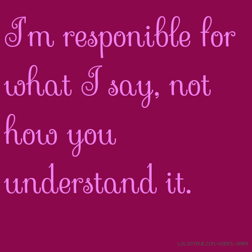 I'm responible for what I say, not how you understand it.