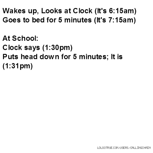 Wakes up, Looks at Clock (It's 6:15am) Goes to bed for 5 minutes (It's 7:15am) At School: Clock says (1:30pm) Puts head down for 5 minutes; It is (1:31pm)