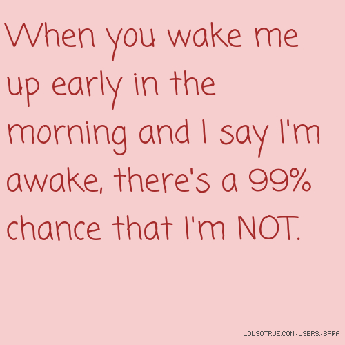 When you wake me up early in the morning and I say I'm awake, there's a 99% chance that I'm NOT.