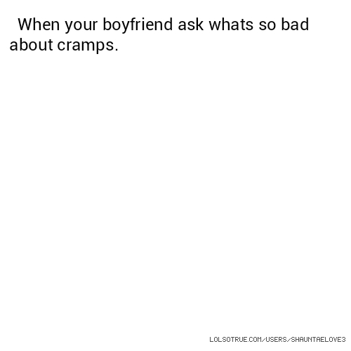 When your boyfriend ask whats so bad about cramps.