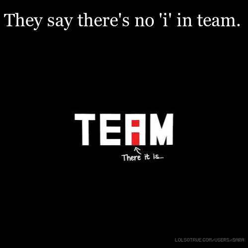 They say there's no 'i' in team.