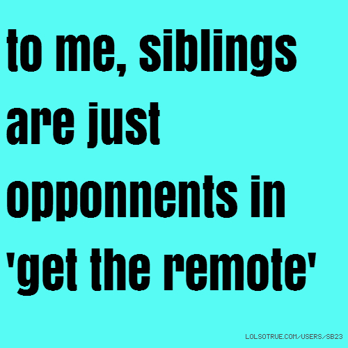 to me, siblings are just opponnents in 'get the remote'