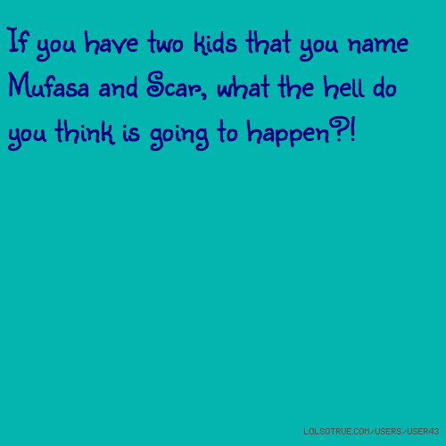 If you have two kids that you name Mufasa and Scar, what the hell do you think is going to happen?!