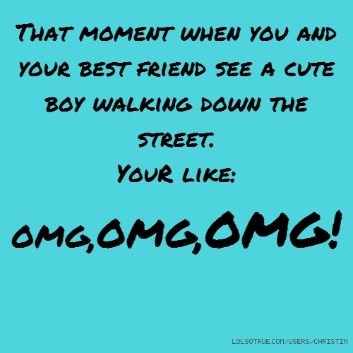 That moment when you and your best friend see a cute boy walking down the street. YouR like: OMG,OMG,OMG!