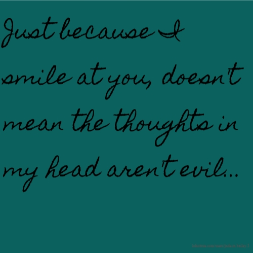 Just because I smile at you, doesn't mean the thoughts in my head aren't evil...