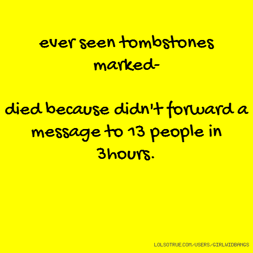 ever seen tombstones marked- died because didn't forward a message to 13 people in 3hours.