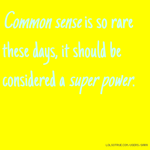 Common sense is so rare these days, it should be considered a super power.