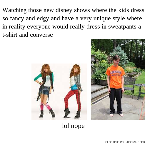 Watching those new disney shows where the kids dress so fancy and edgy and have a very unique style where in reality everyone would really dress in sweatpants a t-shirt and converse lol nope