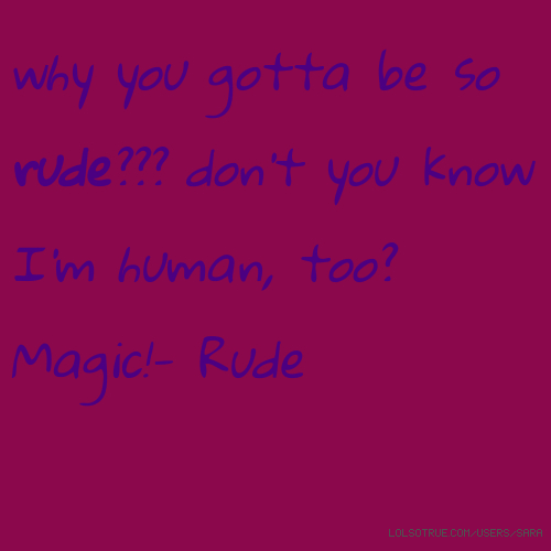 why you gotta be so rude??? don't you know I'm human, too? Magic!- Rude