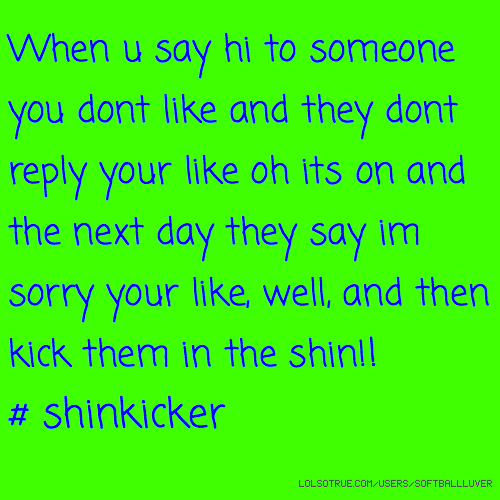 When u say hi to someone you dont like and they dont reply your like oh its on and the next day they say im sorry your like, well, and then kick them in the shin!! # shinkicker