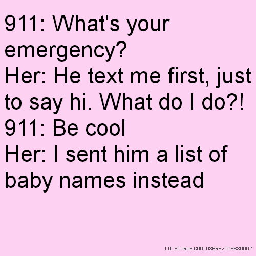 911: What's your emergency? Her: He text me first, just to say hi. What do I do?! 911: Be cool Her: I sent him a list of baby names instead