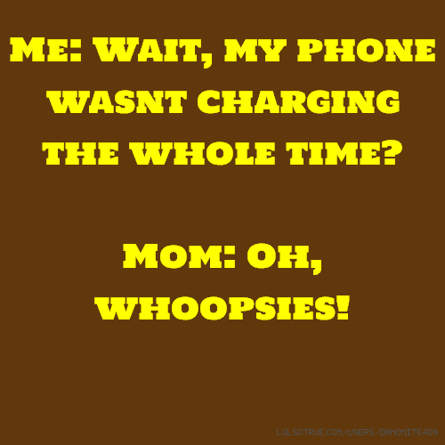 Me: Wait, my phone wasnt charging the whole time? Mom: Oh, whoopsies!